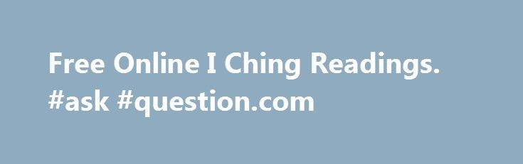 """Free Online I Ching Readings. #ask #question.com http://questions.remmont.com/free-online-i-ching-readings-ask-question-com/  #ask a question for free # I-CHING OF THE DAY Add this fun widget to your personal webpage, or even your MySpace and FaceBook profiles! how to phrase your i-ching question: what kind of questions work best with the I-Ching? First and foremost — it is traditional in China to say """"please"""" as part of..."""