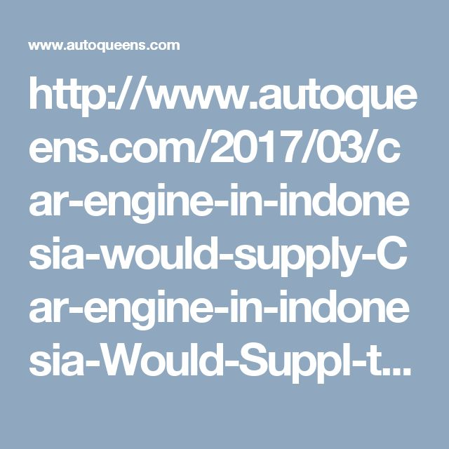 http://www.autoqueens.com/2017/03/car-engine-in-indonesia-would-supply-Car-engine-in-indonesia-Would-Suppl-th-Toyota-Daihatsu.html
