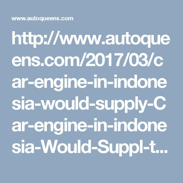http://www.autoqueens.com/2017/03/car-engine-in-indonesia-would-supply-Car-engine-in-indonesia-Would-Suppl-th-Toyota-Daihatsu.html
