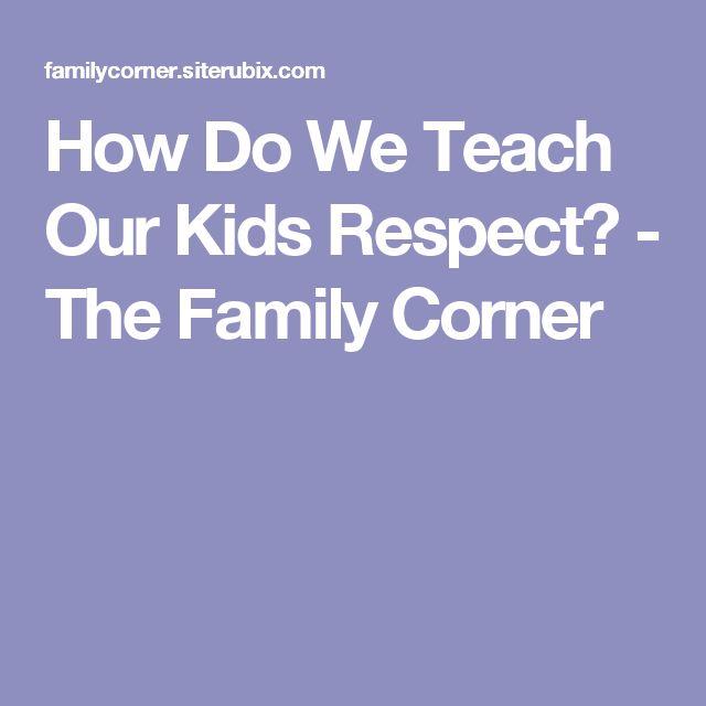 How Do We Teach Our Kids Respect? - The Family Corner