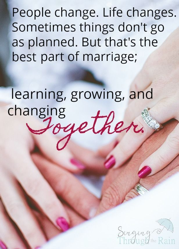 The thing we should remember going into marriage is that yes, people do change. Life changes. Sometimes things don't go as planned. I don't see this as a threat because all people change and grow and the best part of marriage is learning and growing together. Look forward to the change and enjoy it together!