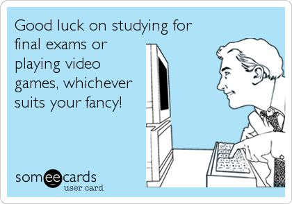Good luck on studying for final exams or playing video games, whichever suits your fancy!