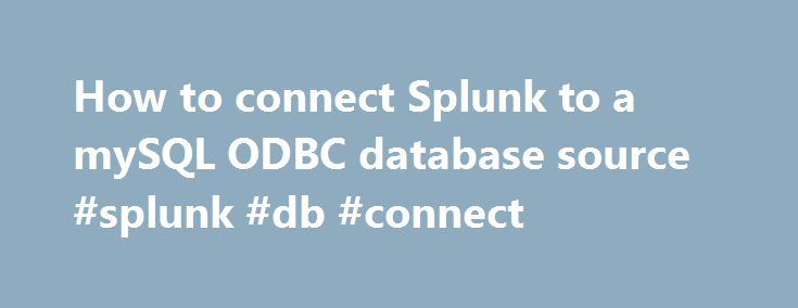 How to connect Splunk to a mySQL ODBC database source #splunk #db #connect http://netherlands.remmont.com/how-to-connect-splunk-to-a-mysql-odbc-database-source-splunk-db-connect/  # WebAJ Fulshear Texas Computer Repair and Web Design Tue, 05/22/2007 – 3:25pm — Jeff Make sure you can connect to your database via ODBC.isql -v zenoss root BlAh If not read our article on how to setup ODBC connections in Linux Everything is done via the web GUI so open up FireFox and access the Splunk web…