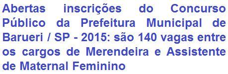 A Prefeitura Municipal de Barueri, no Estado de São Paulo, comunica da realização de Concurso Público para provimento de 140 (cento e quarenta) vagas entre os empregos de: Merendeira, que requer escolaridade em Nível Fundamental; e Assistente de Maternal Feminino, com exigência de escolaridade em Nível Médio. Os proventos são de: R$ 1.077,83 e R$ 1.324,19, respectivamente.