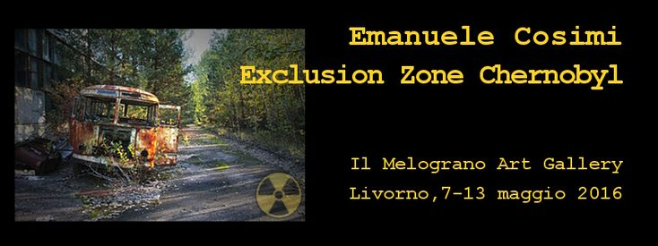 Emanuele Cosimi – EXCLUSION ZONE CHERNOBYL – Il Melograno Art Gallery – Livorno – 07/05 – 13/05