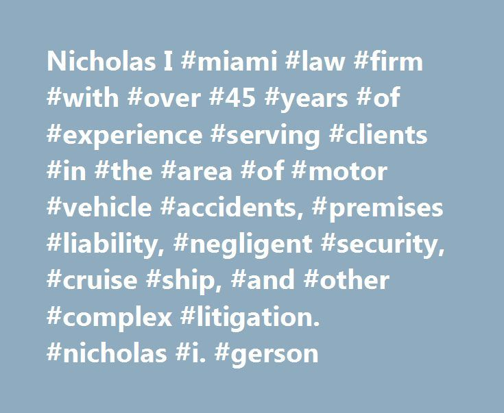 Nicholas I #miami #law #firm #with #over #45 #years #of #experience #serving #clients #in #the #area #of #motor #vehicle #accidents, #premises #liability, #negligent #security, #cruise #ship, #and #other #complex #litigation. #nicholas #i. #gerson http://utah.nef2.com/nicholas-i-miami-law-firm-with-over-45-years-of-experience-serving-clients-in-the-area-of-motor-vehicle-accidents-premises-liability-negligent-security-cruise-ship-and-ot/  # Nicholas I. Gerson Nicholas I. Gerson is a personal…