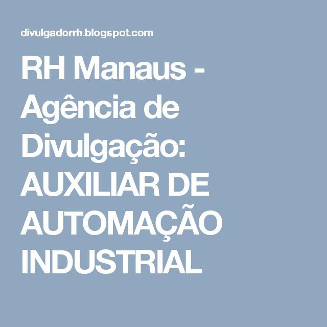 RH Manaus - Agência de Divulgação: AUXILIAR DE AUTOMAÇÃO INDUSTRIAL