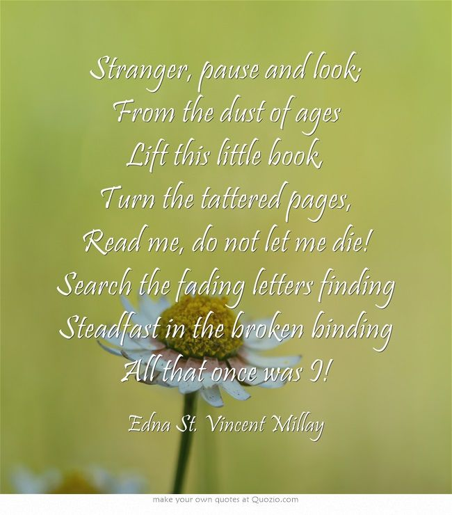 Stranger, pause and look; From the dust of ages Lift this little book, Turn the tattered pages, Read me, do not let me die! Search the fading letters finding Steadfast in the broken binding All that once was I! ― Edna St. Vincent Millay