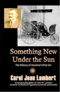 Something New Under the Sun; The History of America's First Car about my great-grandfather John W. Lambert, his career as an early car pioneer and his primary accomplishment, America's first car.