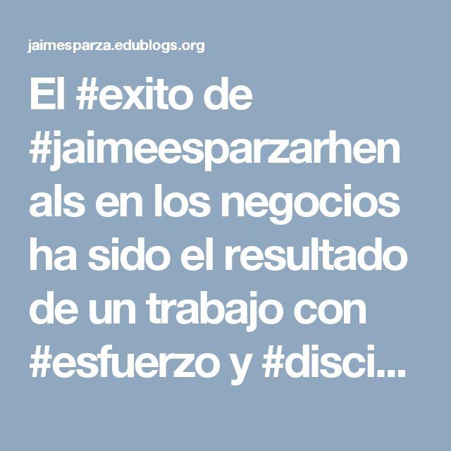 El #exito de #jaimeesparzarhenals en los negocios ha sido el resultado de un trabajo con #esfuerzo y #disciplina