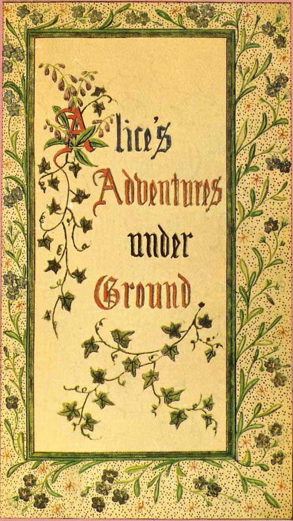 """Alice's Adventures Under Ground: Being a facsimile of the original Ms. book afterwards developed into """"Alice's Adventures in Wonderland"""" : Carroll, Lewis, 1832-1898 : Free Download & Streaming : Internet Archive"""