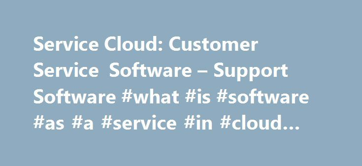 Service Cloud: Customer Service Software – Support Software #what #is #software #as #a #service #in #cloud #computing http://las-vegas.remmont.com/service-cloud-customer-service-software-support-software-what-is-software-as-a-service-in-cloud-computing/  # CRM. Salesforce CRM fosters better customer relationships, helping you save money and increase profits. Improve Customer Satisfaction: Uncover the top 4 steps to keep clients happy and skyrocket customer satisfaction scores. Salesforce…