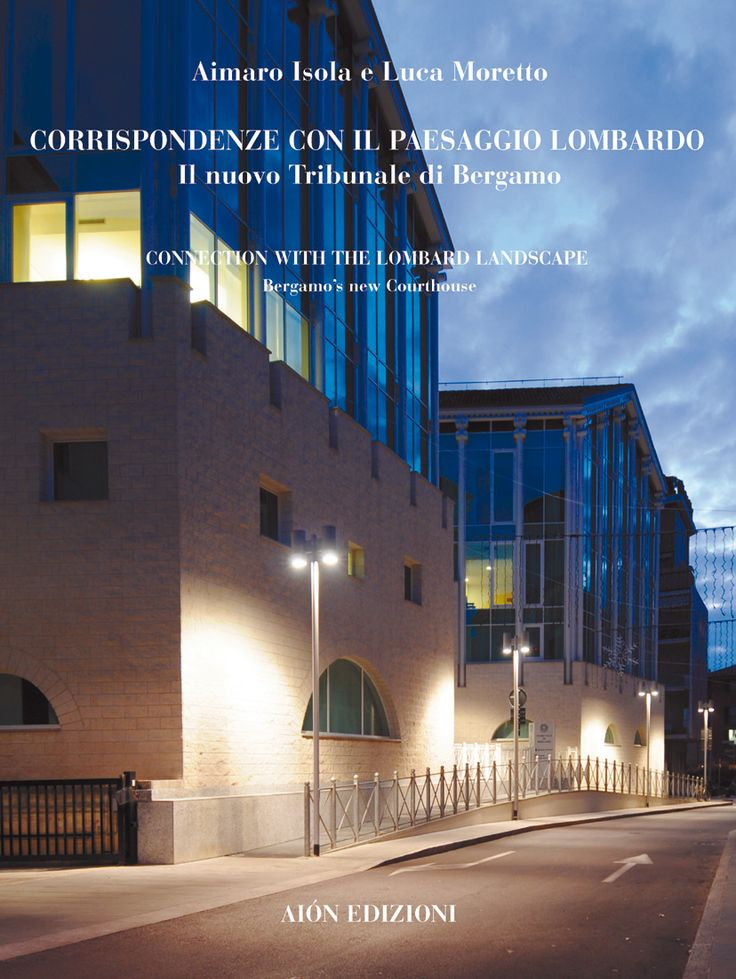 AIMARO ISOLA E LUCA MORETTO CONNECTION WITH THE LOMBARD LANDSCAPE BERGAMO'S NEW COURTHOUSE Essays by Cesare Piva, Aimaro Isola, Luca Moretto size 24,5x32,5 cm pages: 160 ISBN 978-88-88149-52-3 Italian and English text