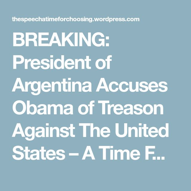 BREAKING: President of Argentina Accuses Obama of Treason Against The United States – A Time For Choosing