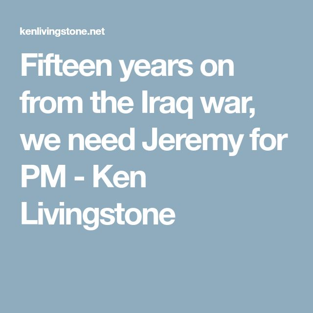 Fifteen years on from the Iraq war, we need Jeremy for PM - Ken Livingstone