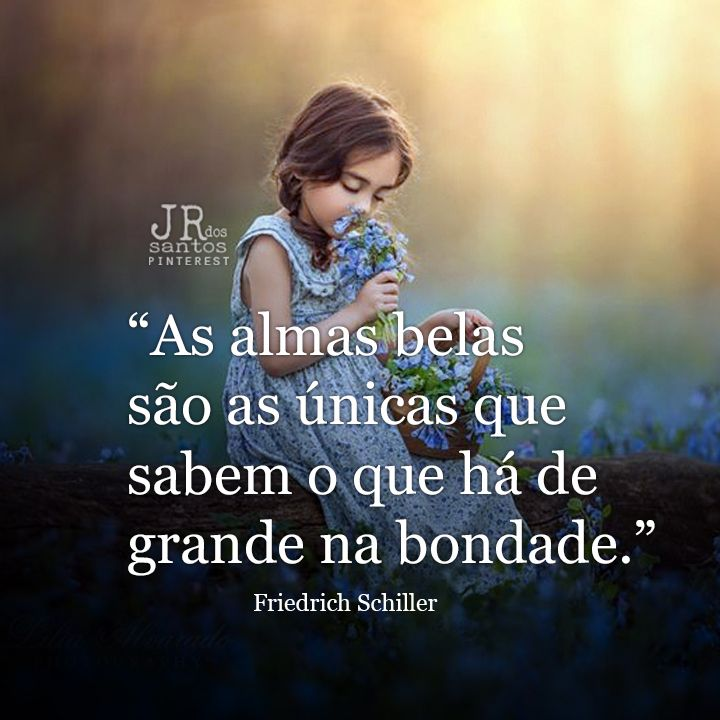As almas belas são as únicas que sabem o que há de grande na bondade. Friedrich Schiller