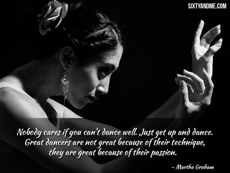 """""""Nobody cares if you can't dance well. Just get up and dance. Great dancers are not great because of their technique, they are great because of their passion."""" – Martha Graham"""