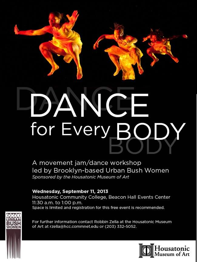 DANCE for Every BODY  A movement jam/dance workshop led by Brooklyn-based Urban Bush Women  Wednesday, September 11, 2013 HCC Beacon Hall Events Center 11:30am - 1:00pm Space is limited and registration for this FREE event is recommended. Contact Robbin Zella at 203-332-5052 or rzella@housatonic.edu http://housatonic.edu/artmuseum/exhibits/2013/Dance_Workshop.png