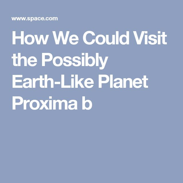 How We Could Visit the Possibly Earth-Like Planet Proxima b