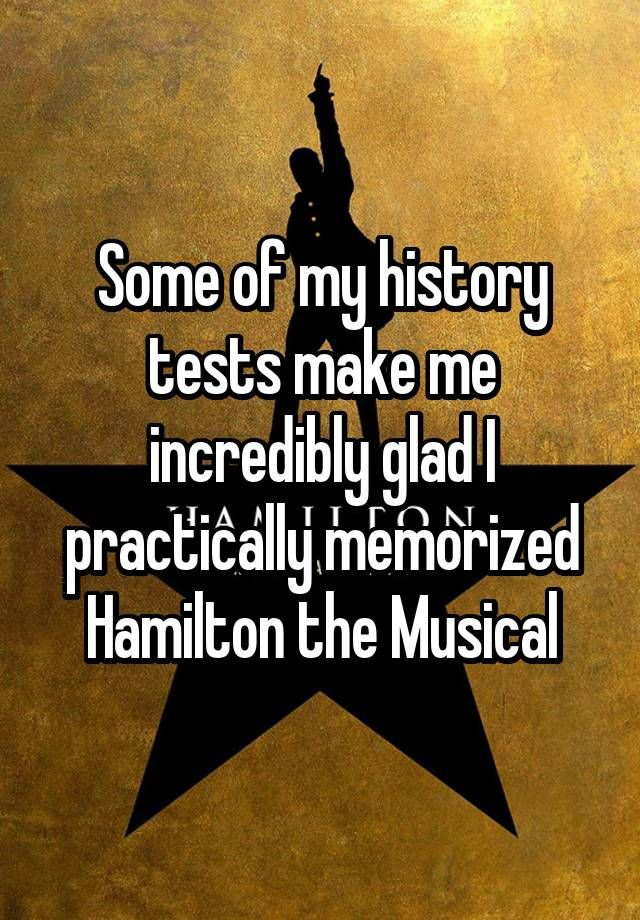 Some of my history tests make me incredibly glad I practically memorized Hamilton the Musical