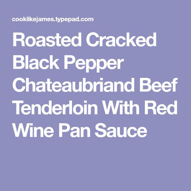 Roasted Cracked Black Pepper Chateaubriand Beef Tenderloin With Red Wine Pan Sauce