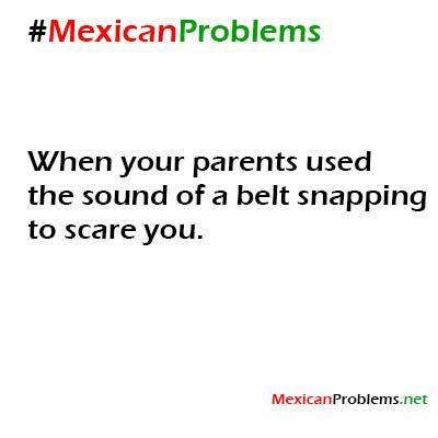 Mexican Problem #4375 - Mexican Problems the belt! My parents used it so much, especially my mom!