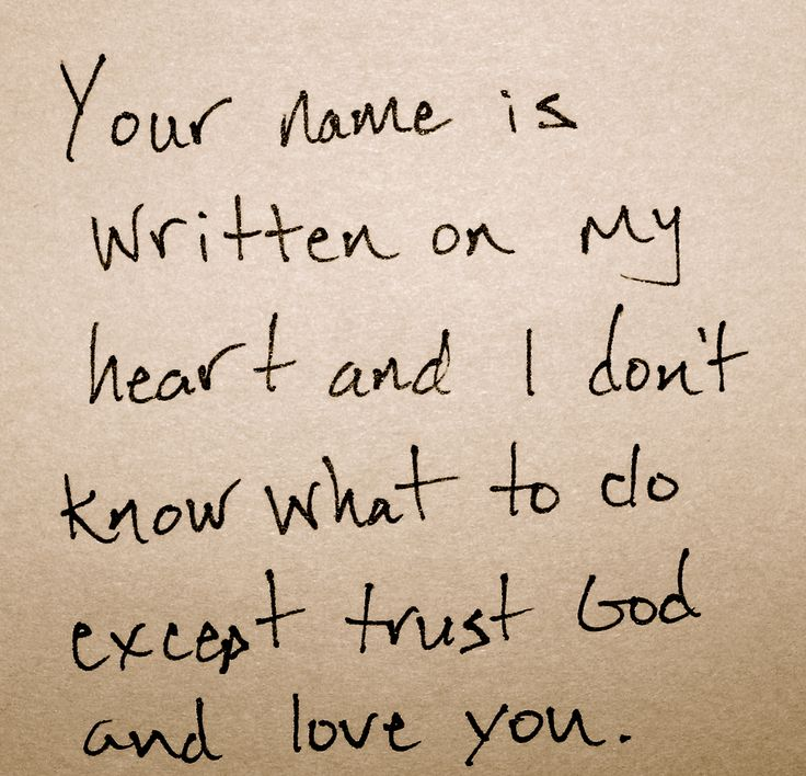 Your name is written on my heart and I don't know what to do except trust God and love you.