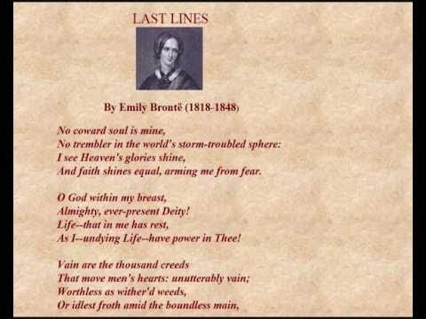 """'Last Lines' by Emily Brontë read by Emma Fielding - """"'Last Lines' is not the actual title of the poem. In fact, it has no title at all and is therefore in anthologies sometimes given the first line 'No coward soul is mine' as the title. 'Last Lines' is probably inspired by what Charlotte Brontë notes, referring to this poem: 'The following are the last lines my sister Emily ever wrote.'"""""""