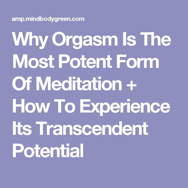 Why Orgasm Is The Most Potent Form Of Meditation + How To Experience Its Transcendent Potential
