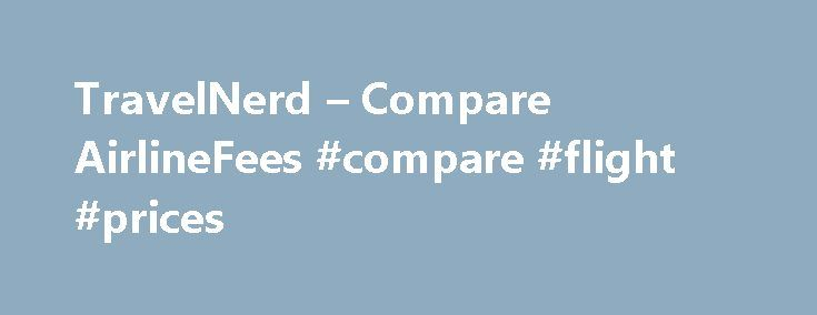 TravelNerd – Compare AirlineFees #compare #flight #prices http://flight.remmont.com/travelnerd-compare-airlinefees-compare-flight-prices-2/  #compare flight prices # Compare Airline Fees Airfare is arguably at an all time high. To add insult to injury, airlines have pushed a variety of fees (e.g. baggage fees,... Read more >