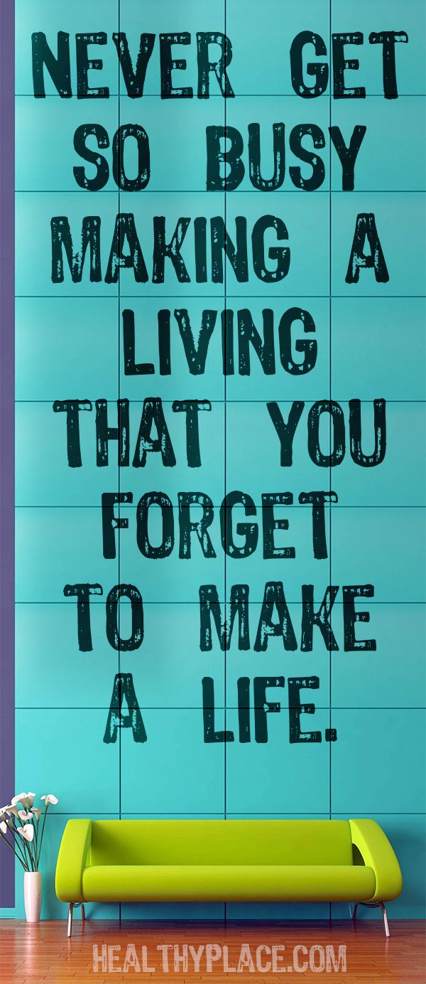 Positive quote: Never get so busy making a living that you forget to make a life.    www.HealthyPlace.com
