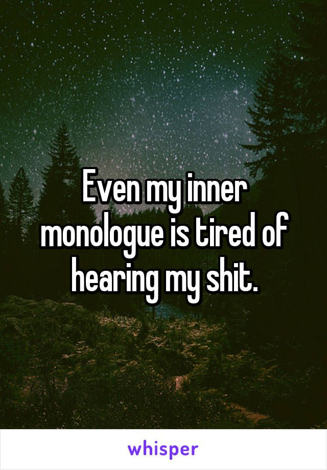 Even my inner monologue is tired of hearing my shit.