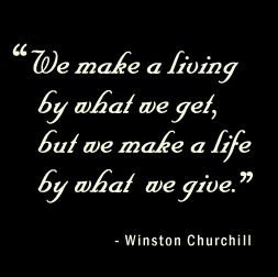 We make a living by what we get, but we make a life by what we give ~ Winston Churchill