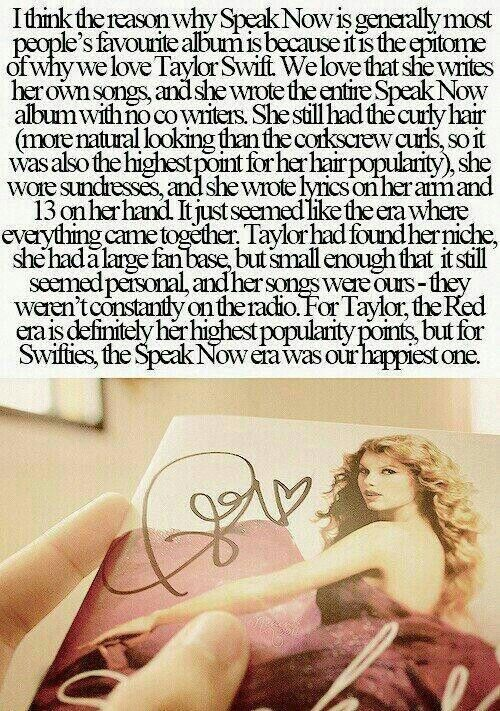 I honestly couldn't agree more with this! I adore Red! I do! It's so real and true and an amazing album but you can tell...Taylor was sad when she wrote most the stuff on it. Speak Now just seems so happy! Taylor was happy! Swifties were happy! And there wasn't all this hate that there is today.