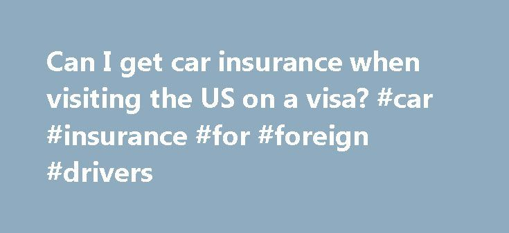 Can I get car insurance when visiting the US on a visa? #car #insurance #for #foreign #drivers http://turkey.nef2.com/can-i-get-car-insurance-when-visiting-the-us-on-a-visa-car-insurance-for-foreign-drivers/  # Getting Car Insurance When Visiting the US on a Visa Here's what you need to know. When you come to the United States on a visa, you must follow the law carefully to receive certain privileges such as driving Laws that regulate driving while on a visa vary from state to state, so make…
