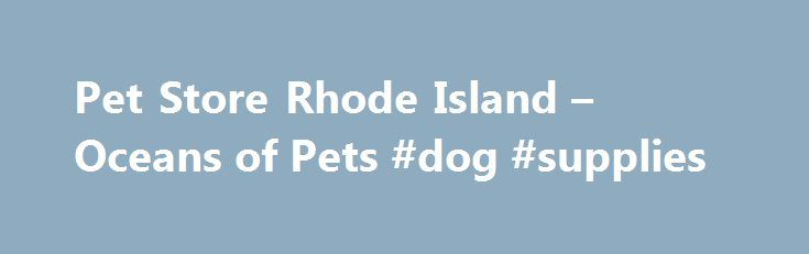 "Pet Store Rhode Island – Oceans of Pets #dog #supplies http://pet.remmont.com/pet-store-rhode-island-oceans-of-pets-dog-supplies/  Welcome to Oceans of Pets! Allow us to show you how much we appreciate your business. Join the Oceans Of Pets Loyalty Program today and start earning valuable benefits. Since 1987, Oceans Of Pets has provided customers throughout Rhode Island, Massachusetts and Connecticut with the best ""One Stop Shopping"" experience for superior pets and top quality supplies at…"