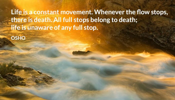 Life is a constant movement. Whenever the flow stops, there is death. All full stops belong to death; life is unaware of any full stop. OSHO #life #constant #movement #flow #death #fullstop #osho
