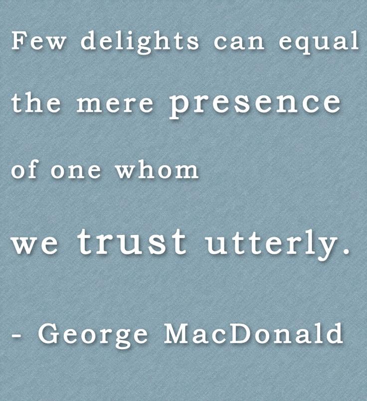"""""""Few delights can equal the mere presence of one whom we trust utterly."""" - George MacDonald"""