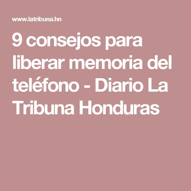 9 consejos para liberar memoria del teléfono - Diario La Tribuna Honduras