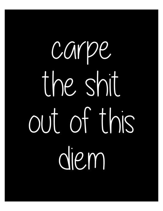 I will! I will carpe the shit out of this diem!