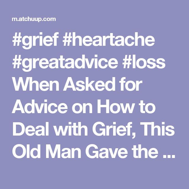 #grief #heartache #greatadvice #loss   When Asked for Advice on How to Deal with Grief, This Old Man Gave the Most Incredible Reply - Atchuup! -
