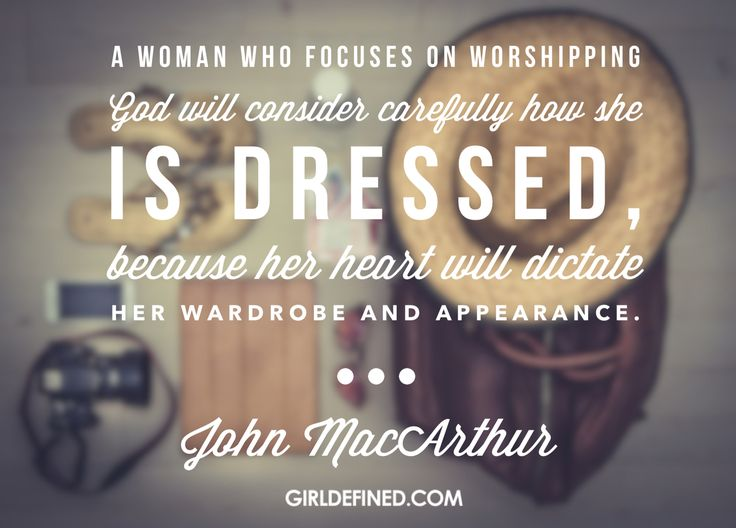 """A woman who focuses on worshipping God will consider carefully how she is dressed, because her heart will dictate her wardrobe and appearance."" -John MacArthur (Girl Defined)"