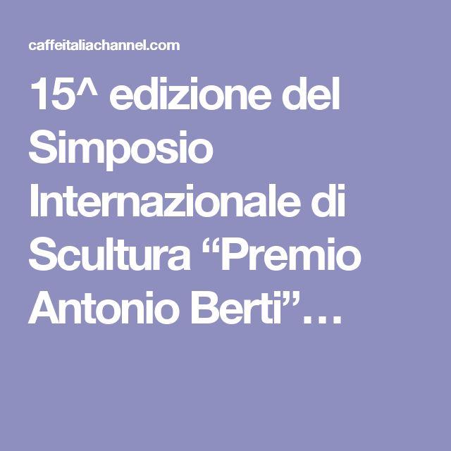 """15^ edizione del Simposio Internazionale di Scultura """"Premio Antonio Berti""""…"""