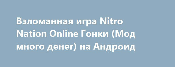 Взломанная игра Nitro Nation Online Гонки (Мод много денег) на Андроид http://apk-gamer.ru/1066-vzlomannaya-igra-nitro-nation-online-gonki-mod-mnogo-deneg-na-android.html