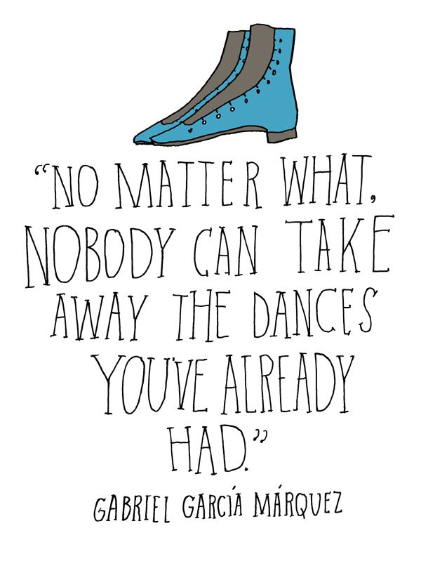 No matter what, nobody can take away the dances you've already had - Gabriel Garcia Marquez quote | art by Lisa Congdon