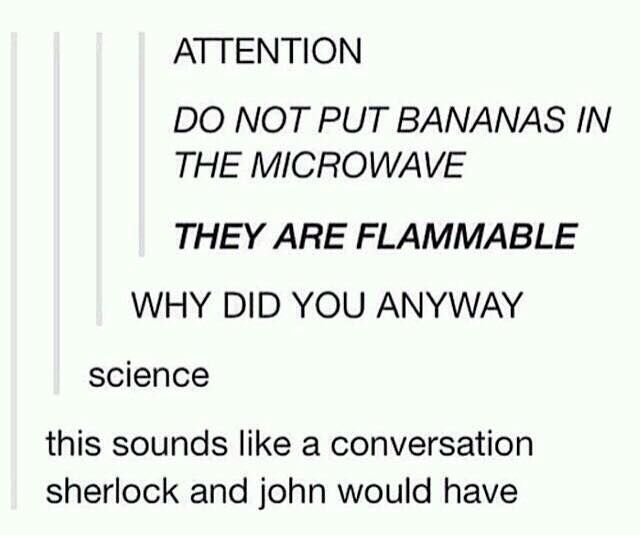 Ahh but would it be Sherlock randomly microwaving the banana for a case or something and baffling Jogn or would John be microwaving the banana because Sherlock's always doing random shit like putting eyeballs in his tea in the name of science and John's trying it out