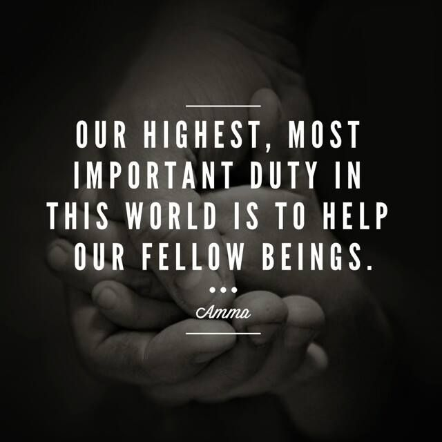 """""""Our highest, most important duty in this world is to help our fellow beings."""" - Amma (Mata Amritanandamayi)"""