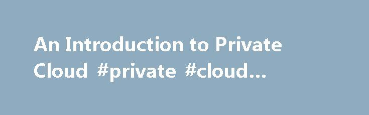 An Introduction to Private Cloud #private #cloud #examples http://houston.remmont.com/an-introduction-to-private-cloud-private-cloud-examples/  # Private Cloud Private cloud A private cloud is a cloud computing infrastructure created by an organization for its own internal use, rather than using someone else s infrastructure (e.g. Amazon EC2). Private Cloud Overview and Advantages The main thing that sets a private cloud apart from a commercially-used public cloud is where the hardware is…