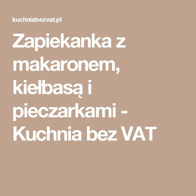 Zapiekanka z makaronem, kiełbasą i pieczarkami - Kuchnia bez VAT