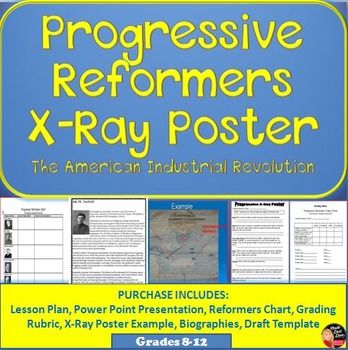 $ Progressive Leaders X-Ray Poster/Gallery Walk (U.S. History)  This is a FUN, creative, student-centered, cooperative activity. Students will learn about 9 significant Progressive Reformers of the American Industrial Revolution by creating an X-Ray poster and a Gallery Walk. The Progressive Reformers include: Hiram Johnson Ida Tarbell Theodore Roosevelt William Howard Taft Woodrow Wilson Jane Addams Upton Sinclair Jacob Riis W.E. B. Du Bois